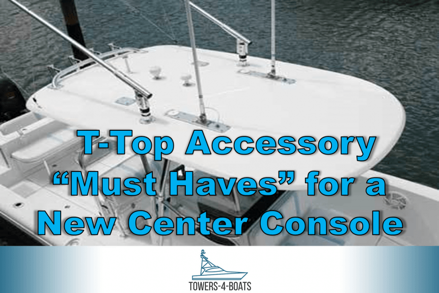 T-Top Accessory Must Haves for a New Center Console