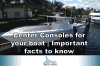 Center Consoles for your boat | Important facts to know
